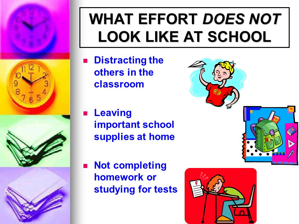 WHAT EFFORT DOES NOT LOOK LIKE AT SCHOOL Distracting the others in the classroom Leaving important school supplies at home Not completing homework or studying for tests
