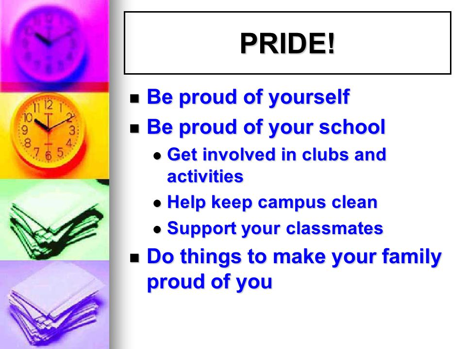 PRIDE! Be proud of yourself Be proud of yourself Be proud of your school Be proud of your school Get involved in clubs and activities Get involved in