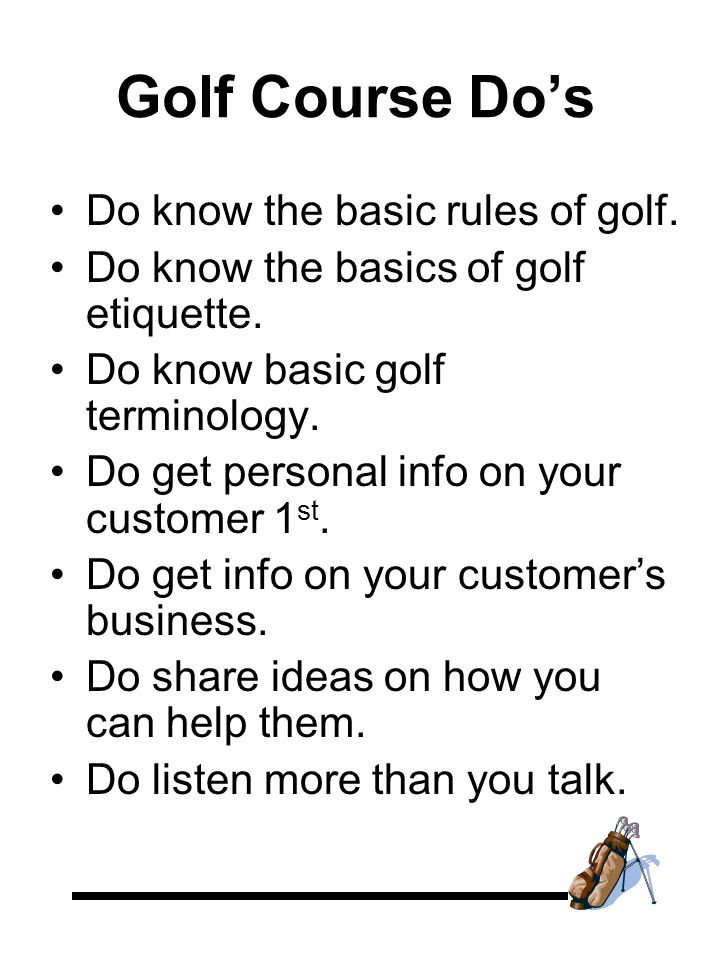 Golf Course Do's Do know the basic rules of golf. Do know the basics of golf etiquette.
