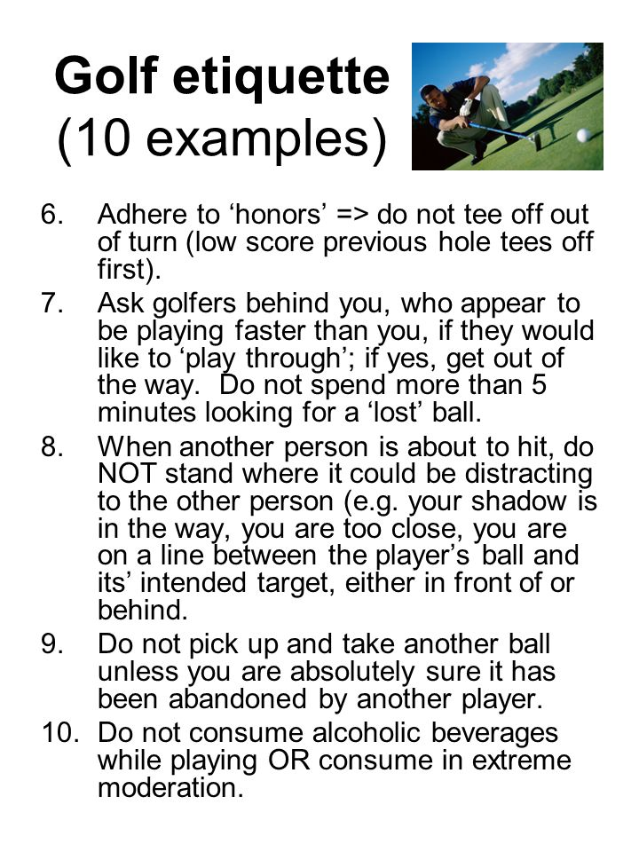 6.Adhere to 'honors' => do not tee off out of turn (low score previous hole tees off first).