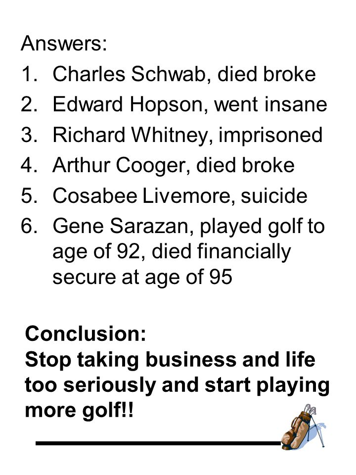 Answers: 1.Charles Schwab, died broke 2.Edward Hopson, went insane 3.Richard Whitney, imprisoned 4.Arthur Cooger, died broke 5.Cosabee Livemore, suicide 6.Gene Sarazan, played golf to age of 92, died financially secure at age of 95 Conclusion: Stop taking business and life too seriously and start playing more golf!!