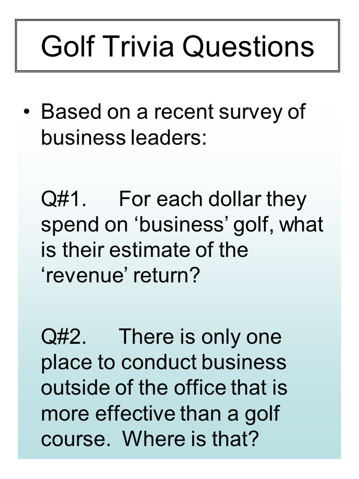 Golf Trivia Questions Based on a recent survey of business leaders: Q#1.For each dollar they spend on 'business' golf, what is their estimate of the 'revenue' return.