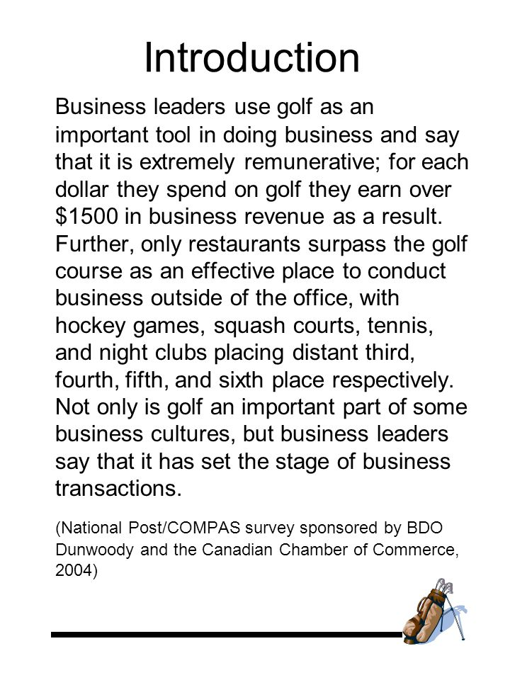 Introduction Business leaders use golf as an important tool in doing business and say that it is extremely remunerative; for each dollar they spend on golf they earn over $1500 in business revenue as a result.