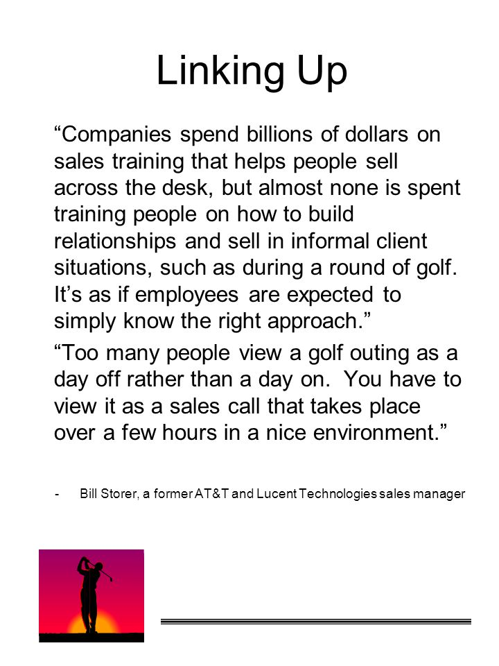 Linking Up Companies spend billions of dollars on sales training that helps people sell across the desk, but almost none is spent training people on how to build relationships and sell in informal client situations, such as during a round of golf.