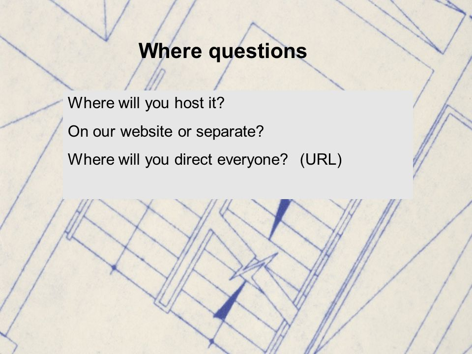 Where questions Where will you host it. On our website or separate.