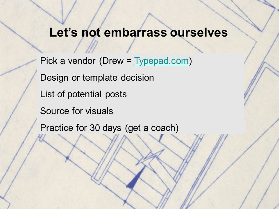 Let's not embarrass ourselves Pick a vendor (Drew = Typepad.com)Typepad.com Design or template decision List of potential posts Source for visuals Practice for 30 days (get a coach)