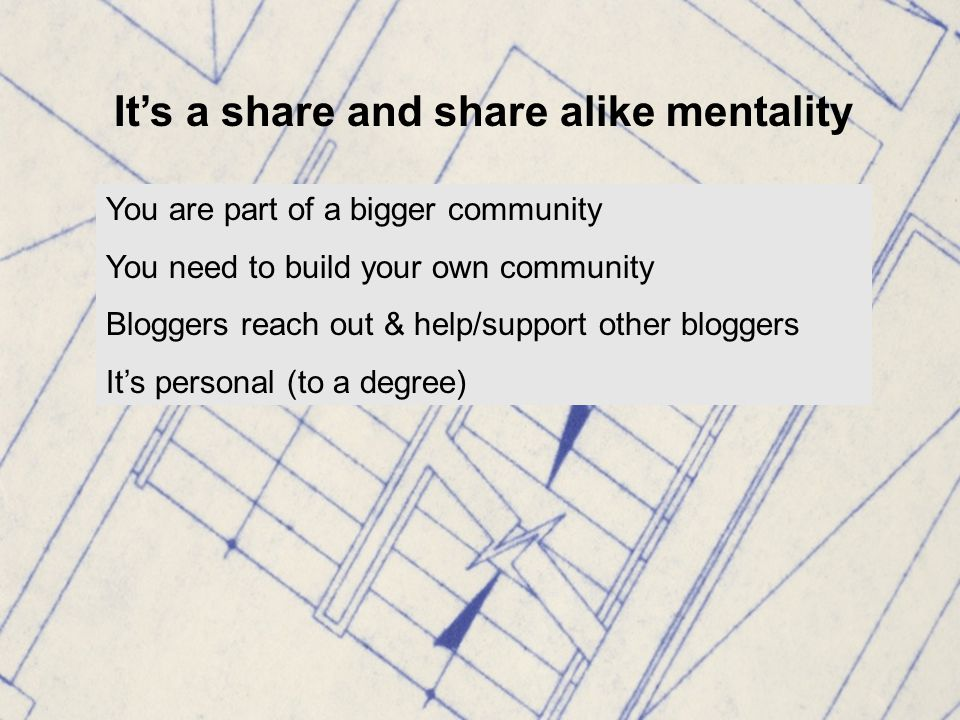 It's a share and share alike mentality You are part of a bigger community You need to build your own community Bloggers reach out & help/support other bloggers It's personal (to a degree)