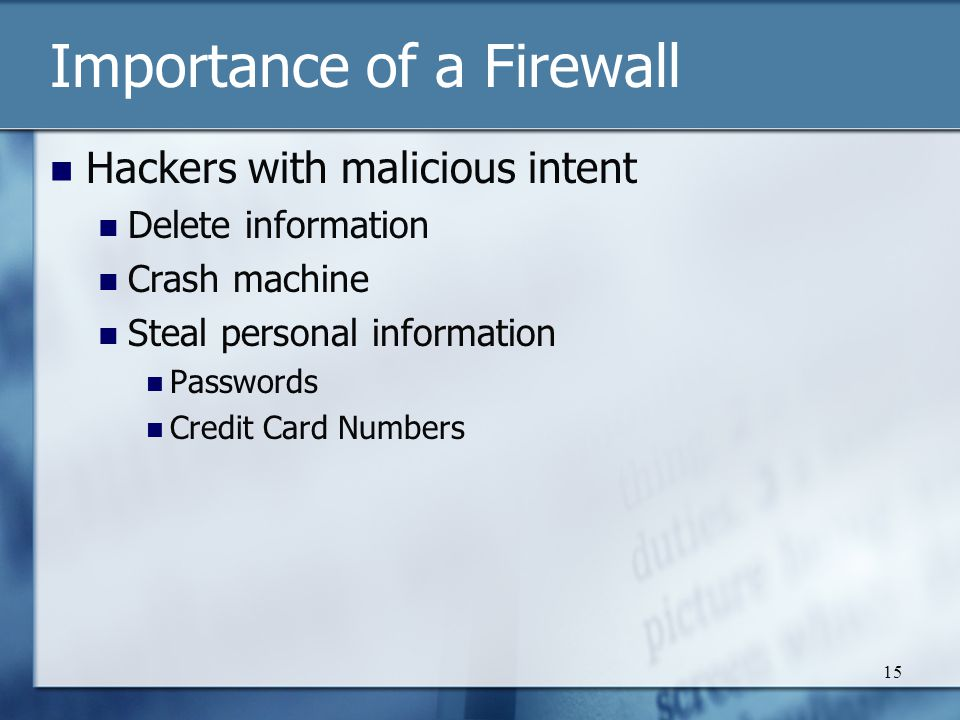15 Importance of a Firewall Hackers with malicious intent Delete information Crash machine Steal personal information Passwords Credit Card Numbers
