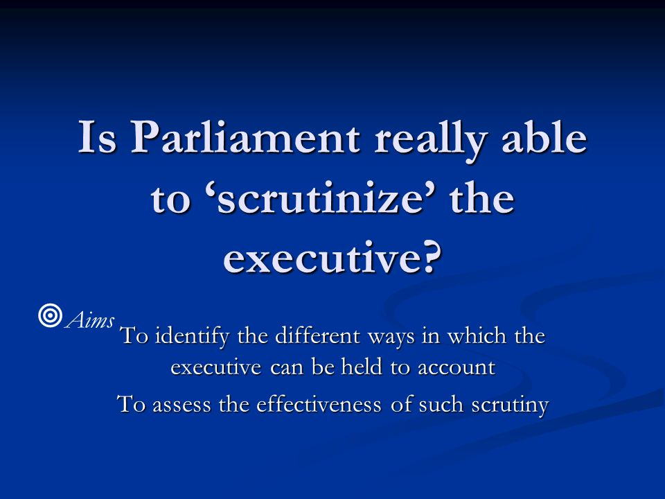 Is Parliament really able to 'scrutinize' the executive.