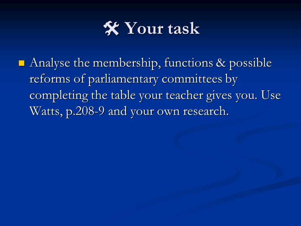  Your task Analyse the membership, functions & possible reforms of parliamentary committees by completing the table your teacher gives you.