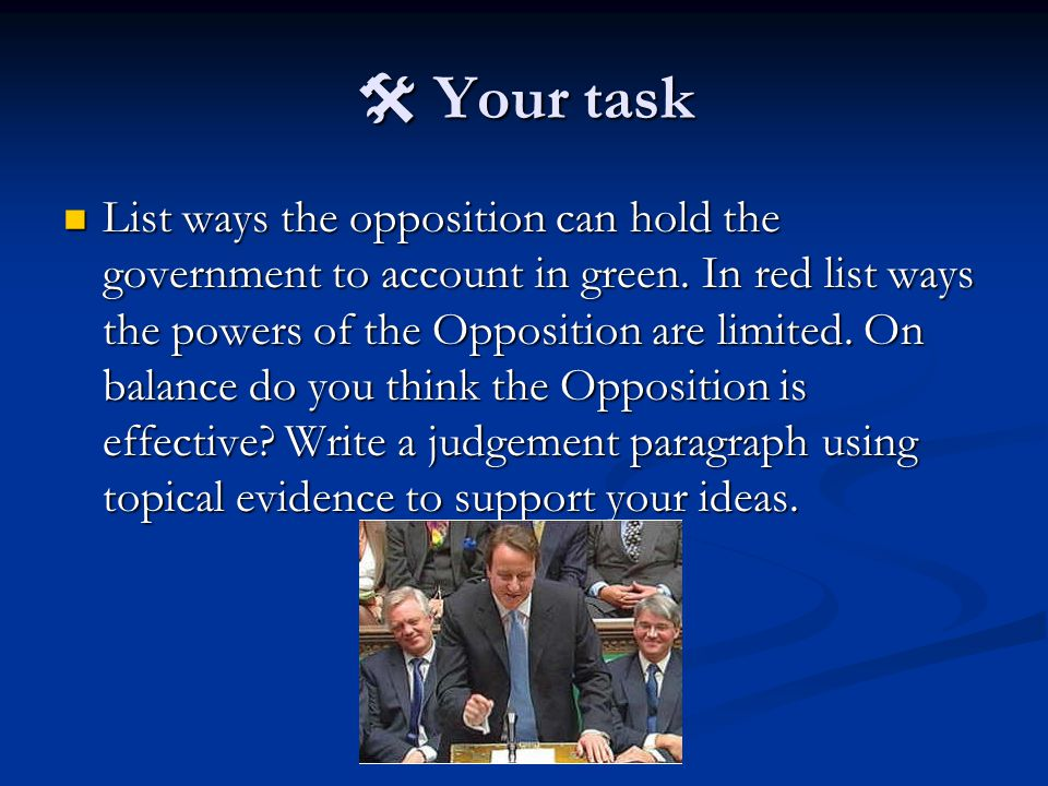  Your task List ways the opposition can hold the government to account in green. In red list ways the powers of the Opposition are limited. On balanc