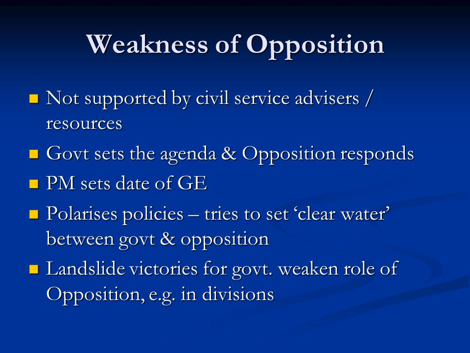 Weakness of Opposition Not supported by civil service advisers / resources Not supported by civil service advisers / resources Govt sets the agenda & Opposition responds Govt sets the agenda & Opposition responds PM sets date of GE PM sets date of GE Polarises policies – tries to set 'clear water' between govt & opposition Polarises policies – tries to set 'clear water' between govt & opposition Landslide victories for govt.