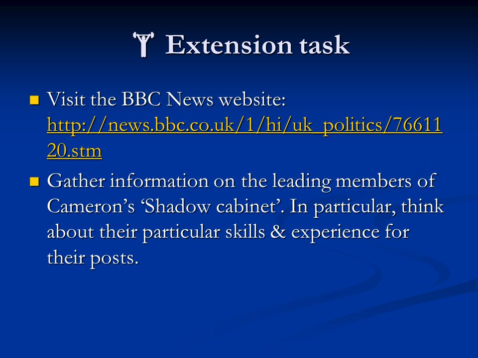  Extension task Visit the BBC News website: http://news.bbc.co.uk/1/hi/uk_politics/76611 20.stm Visit the BBC News website: http://news.bbc.co.uk/1/hi/uk_politics/76611 20.stm http://news.bbc.co.uk/1/hi/uk_politics/76611 20.stm http://news.bbc.co.uk/1/hi/uk_politics/76611 20.stm Gather information on the leading members of Cameron's 'Shadow cabinet'.