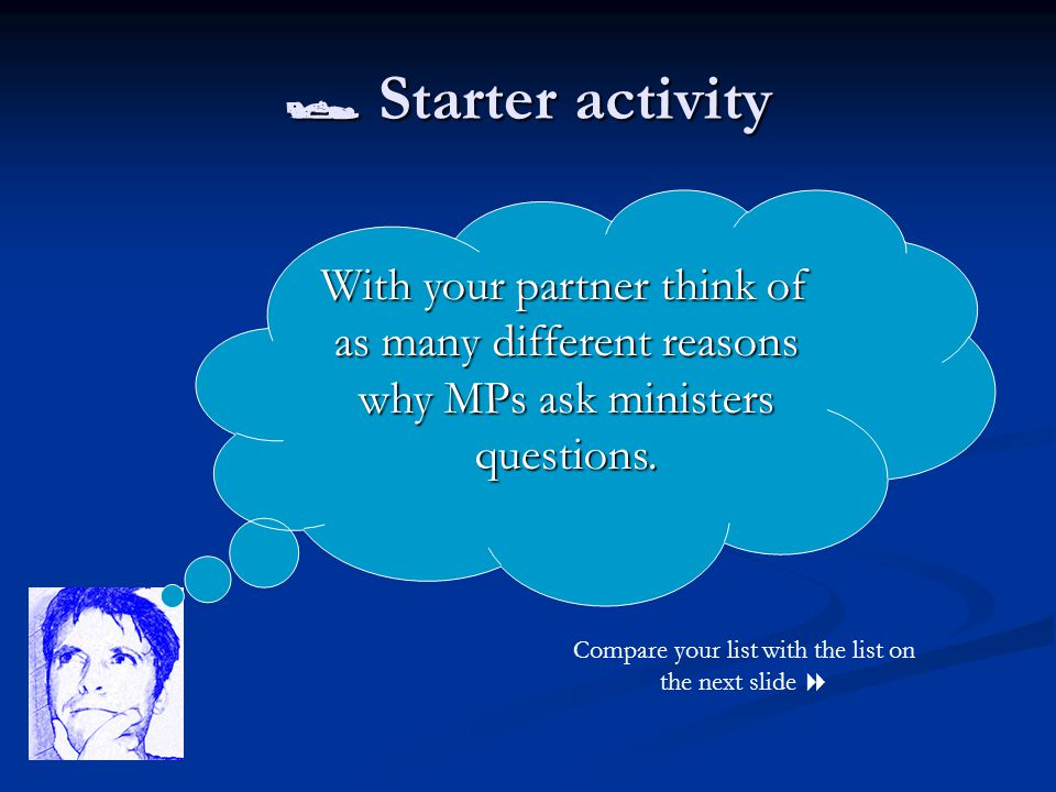  Starter activity Compare your list with the list on the next slide  With your partner think of as many different reasons why MPs ask ministers ques
