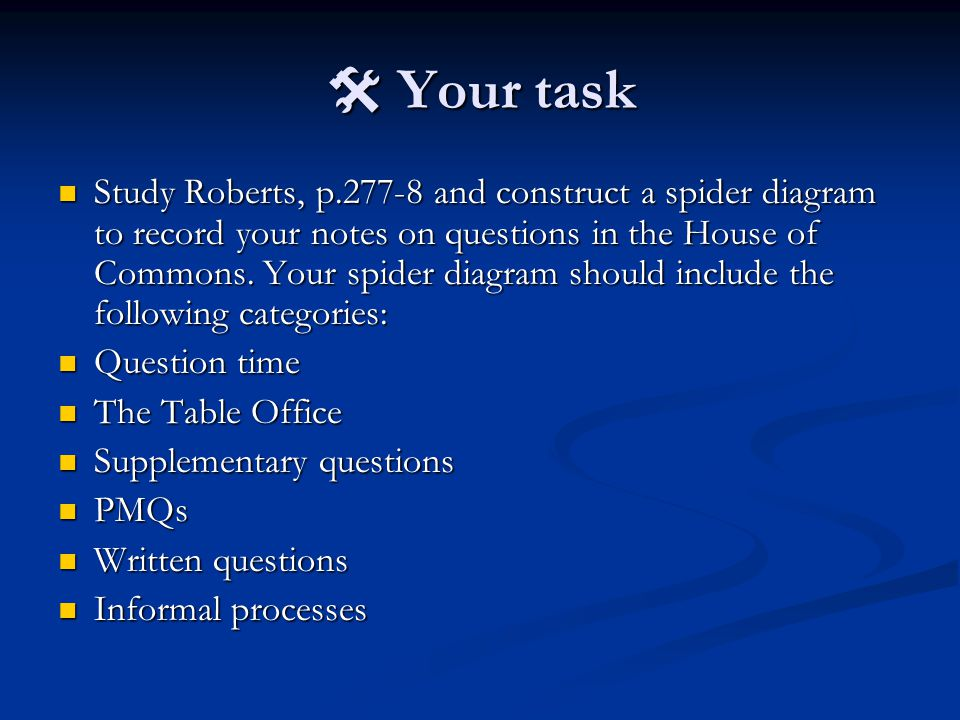  Your task Study Roberts, p.277-8 and construct a spider diagram to record your notes on questions in the House of Commons. Your spider diagram shoul