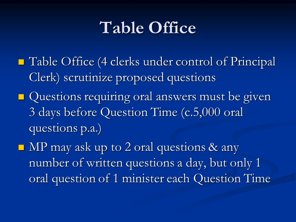 Table Office Table Office (4 clerks under control of Principal Clerk) scrutinize proposed questions Table Office (4 clerks under control of Principal Clerk) scrutinize proposed questions Questions requiring oral answers must be given 3 days before Question Time (c.5,000 oral questions p.a.) Questions requiring oral answers must be given 3 days before Question Time (c.5,000 oral questions p.a.) MP may ask up to 2 oral questions & any number of written questions a day, but only 1 oral question of 1 minister each Question Time MP may ask up to 2 oral questions & any number of written questions a day, but only 1 oral question of 1 minister each Question Time