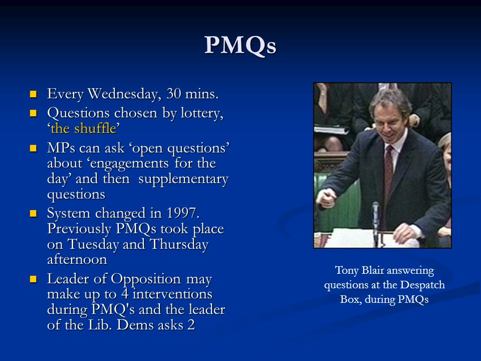 PMQs Every Wednesday, 30 mins. Every Wednesday, 30 mins. Questions chosen by lottery, 'the shuffle' Questions chosen by lottery, 'the shuffle' MPs can