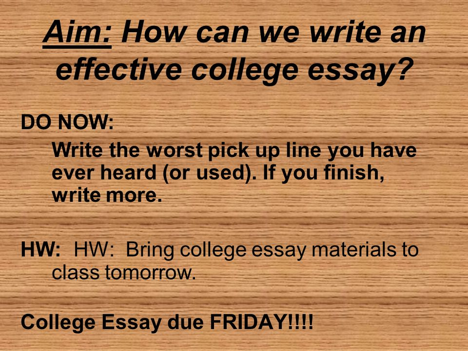 Aim: How can we write an effective college essay? DO NOW: Write the worst pick up line you have ever heard (or used). If you finish, write more. HW: H