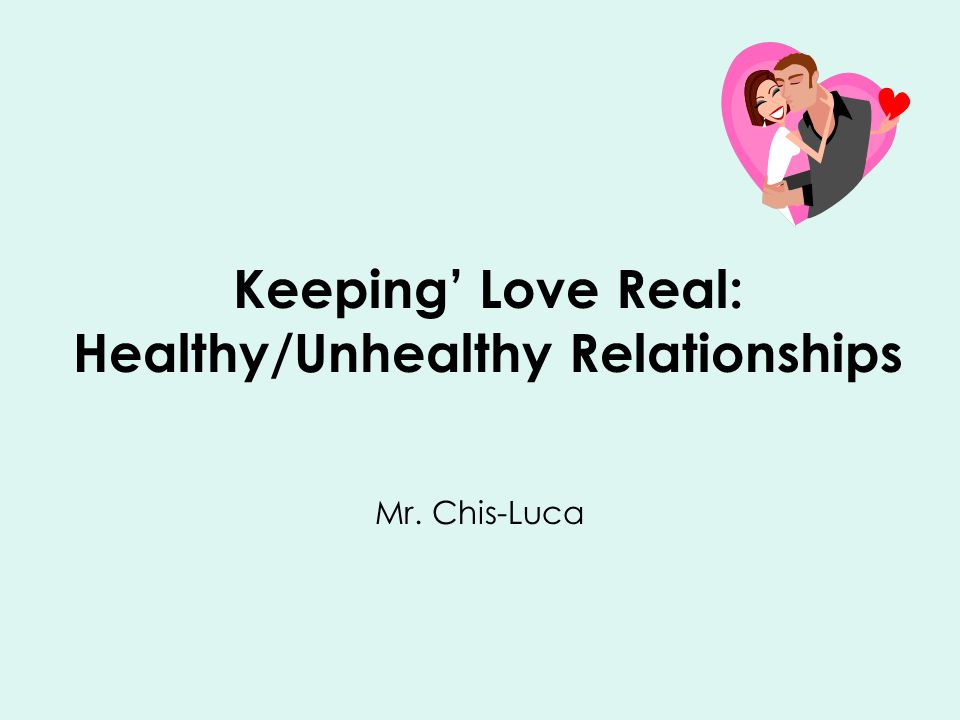 Keeping' Love Real: Healthy/Unhealthy Relationships Mr. Chis-Luca
