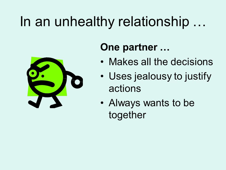 In an unhealthy relationship … One partner … Makes all the decisions Uses jealousy to justify actions Always wants to be together