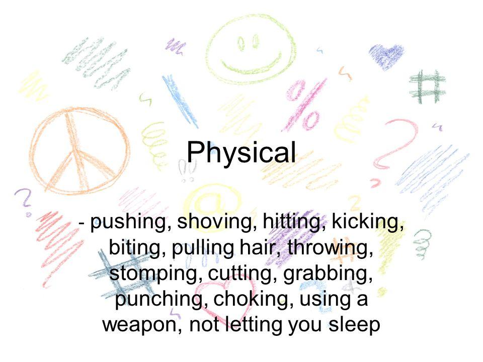 Physical - pushing, shoving, hitting, kicking, biting, pulling hair, throwing, stomping, cutting, grabbing, punching, choking, using a weapon, not letting you sleep