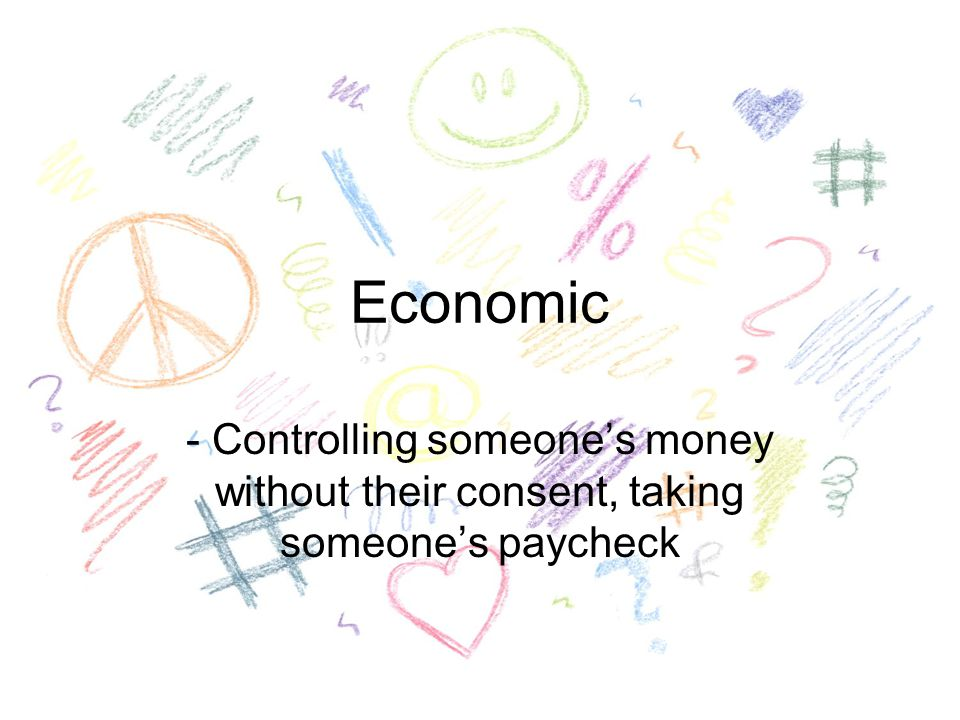 Economic - Controlling someone's money without their consent, taking someone's paycheck