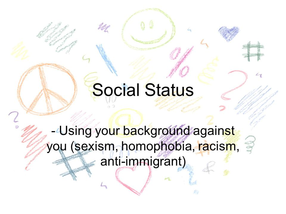 Social Status - Using your background against you (sexism, homophobia, racism, anti-immigrant)