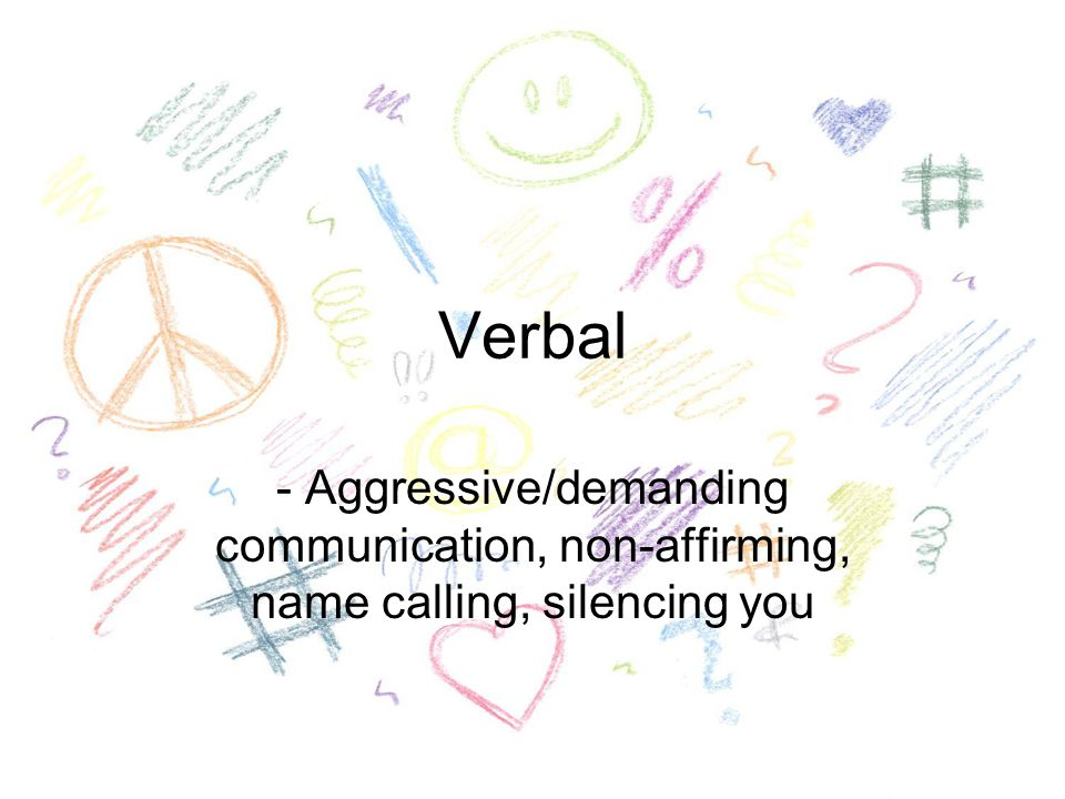 Verbal - Aggressive/demanding communication, non-affirming, name calling, silencing you