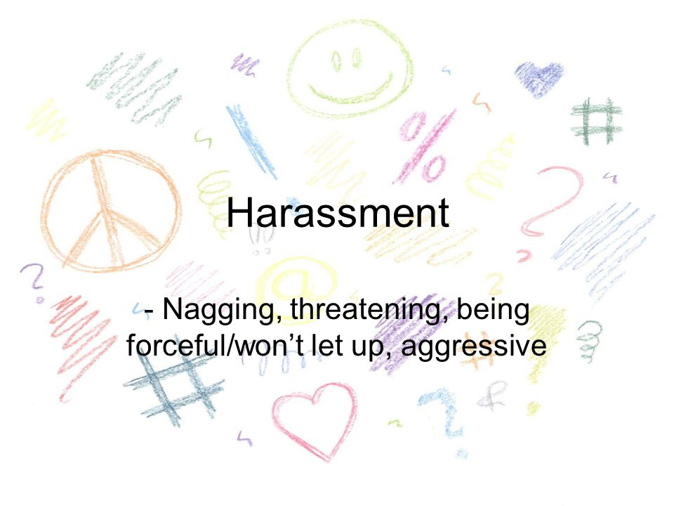 Harassment - Nagging, threatening, being forceful/won't let up, aggressive