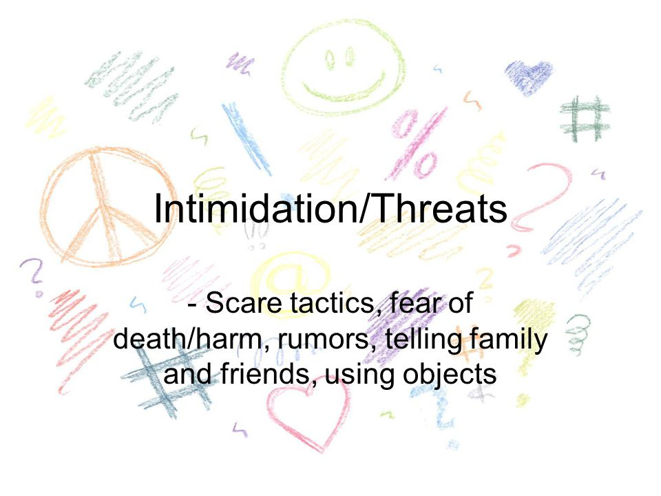 Intimidation/Threats - Scare tactics, fear of death/harm, rumors, telling family and friends, using objects