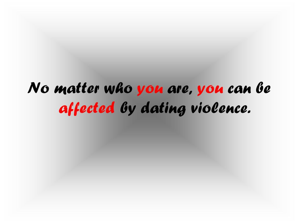 No matter who you are, you can be affected by dating violence.