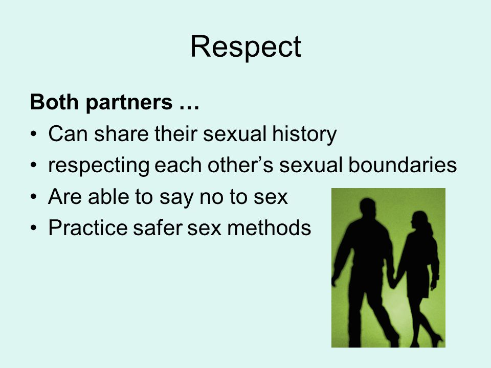 Respect Both partners … Can share their sexual history respecting each other's sexual boundaries Are able to say no to sex Practice safer sex methods