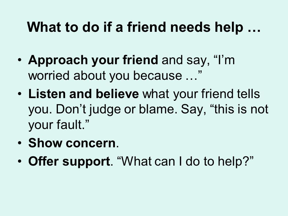 What to do if a friend needs help … Approach your friend and say, I'm worried about you because … Listen and believe what your friend tells you.