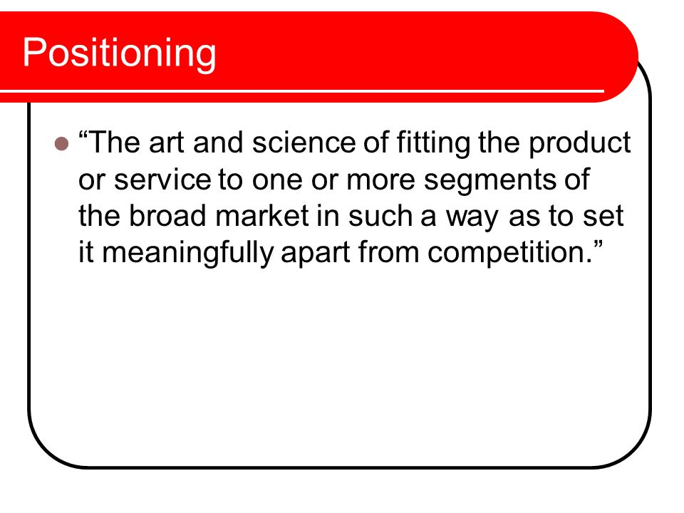 Positioning The art and science of fitting the product or service to one or more segments of the broad market in such a way as to set it meaningfully apart from competition.