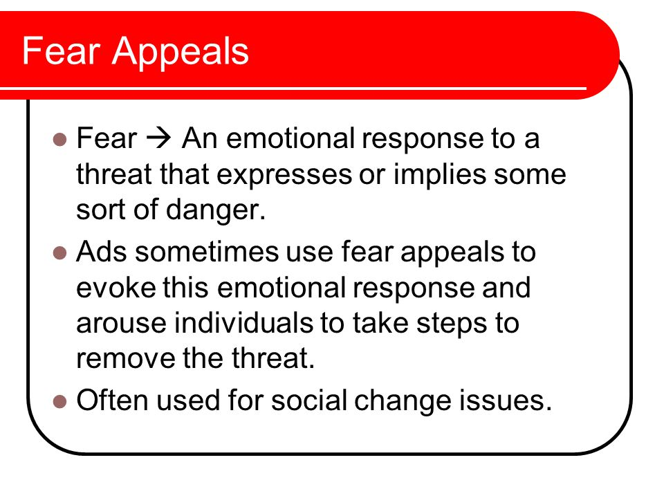 Fear Appeals Fear  An emotional response to a threat that expresses or implies some sort of danger.