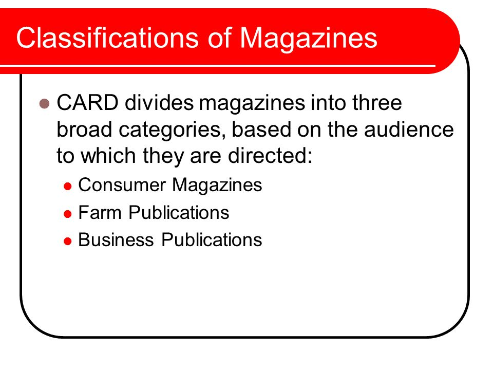 Classifications of Magazines CARD divides magazines into three broad categories, based on the audience to which they are directed: Consumer Magazines Farm Publications Business Publications