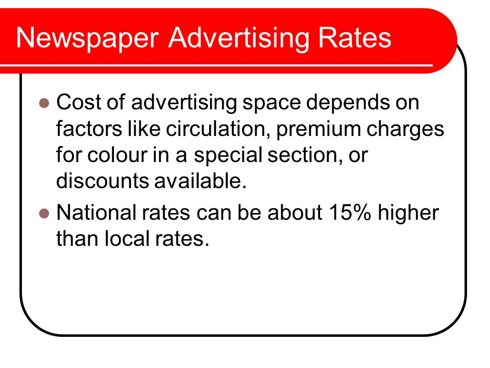 Newspaper Advertising Rates Cost of advertising space depends on factors like circulation, premium charges for colour in a special section, or discounts available.