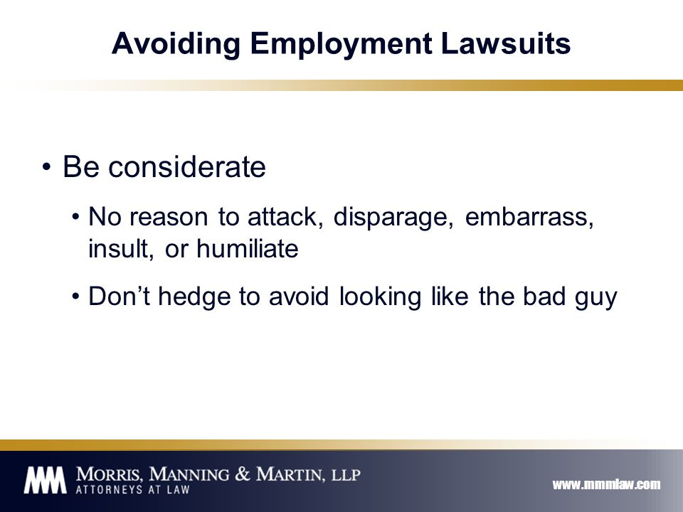 www.mmmlaw.com Avoiding Employment Lawsuits Be considerate No reason to attack, disparage, embarrass, insult, or humiliate Don't hedge to avoid looking like the bad guy