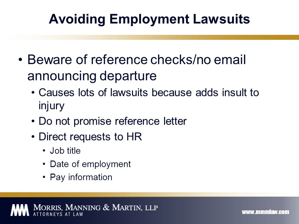 www.mmmlaw.com Avoiding Employment Lawsuits Beware of reference checks/no email announcing departure Causes lots of lawsuits because adds insult to injury Do not promise reference letter Direct requests to HR Job title Date of employment Pay information