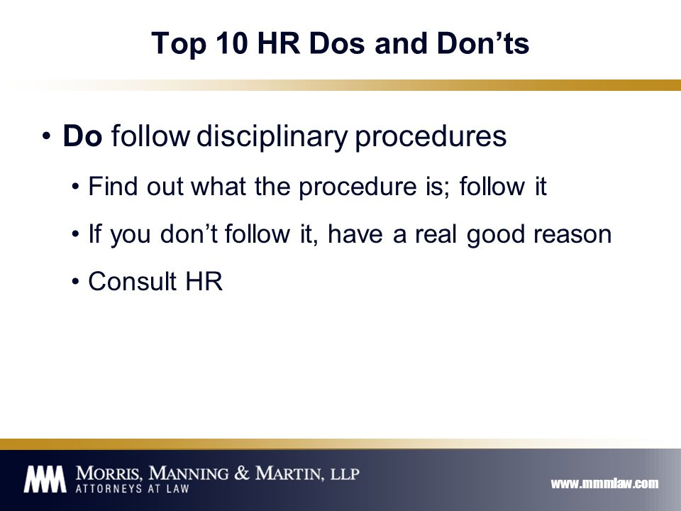 www.mmmlaw.com Top 10 HR Dos and Don'ts Do follow disciplinary procedures Find out what the procedure is; follow it If you don't follow it, have a real good reason Consult HR