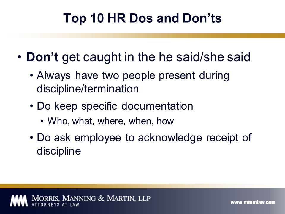 www.mmmlaw.com Top 10 HR Dos and Don'ts Don't get caught in the he said/she said Always have two people present during discipline/termination Do keep specific documentation Who, what, where, when, how Do ask employee to acknowledge receipt of discipline