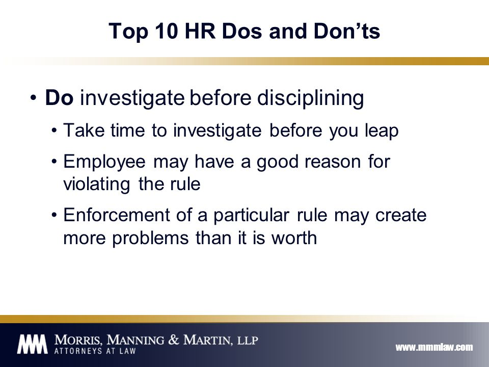 www.mmmlaw.com Top 10 HR Dos and Don'ts Do investigate before disciplining Take time to investigate before you leap Employee may have a good reason for violating the rule Enforcement of a particular rule may create more problems than it is worth