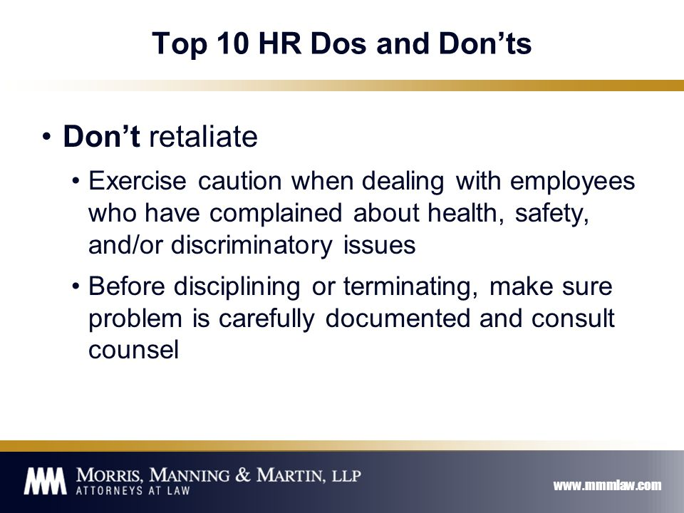 www.mmmlaw.com Top 10 HR Dos and Don'ts Don't retaliate Exercise caution when dealing with employees who have complained about health, safety, and/or discriminatory issues Before disciplining or terminating, make sure problem is carefully documented and consult counsel
