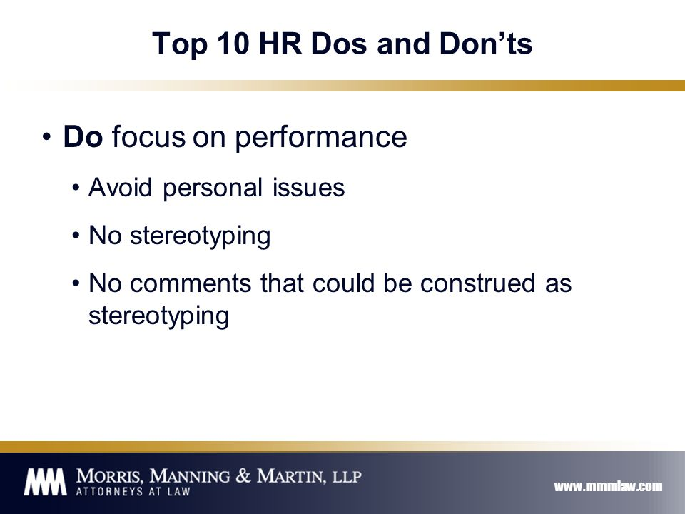 www.mmmlaw.com Top 10 HR Dos and Don'ts Do focus on performance Avoid personal issues No stereotyping No comments that could be construed as stereotyping