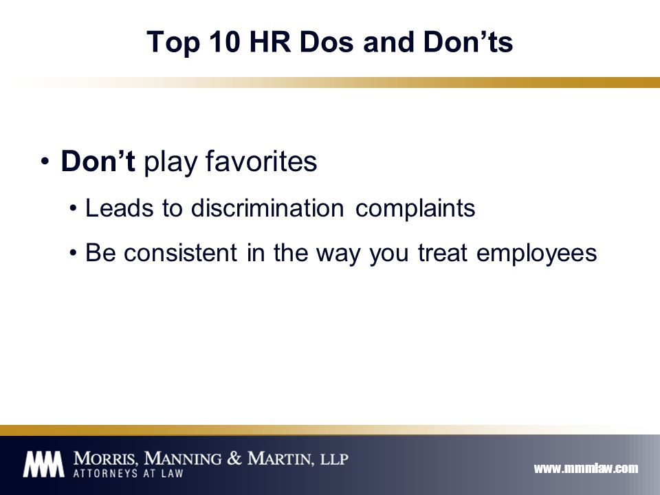 www.mmmlaw.com Top 10 HR Dos and Don'ts Don't play favorites Leads to discrimination complaints Be consistent in the way you treat employees