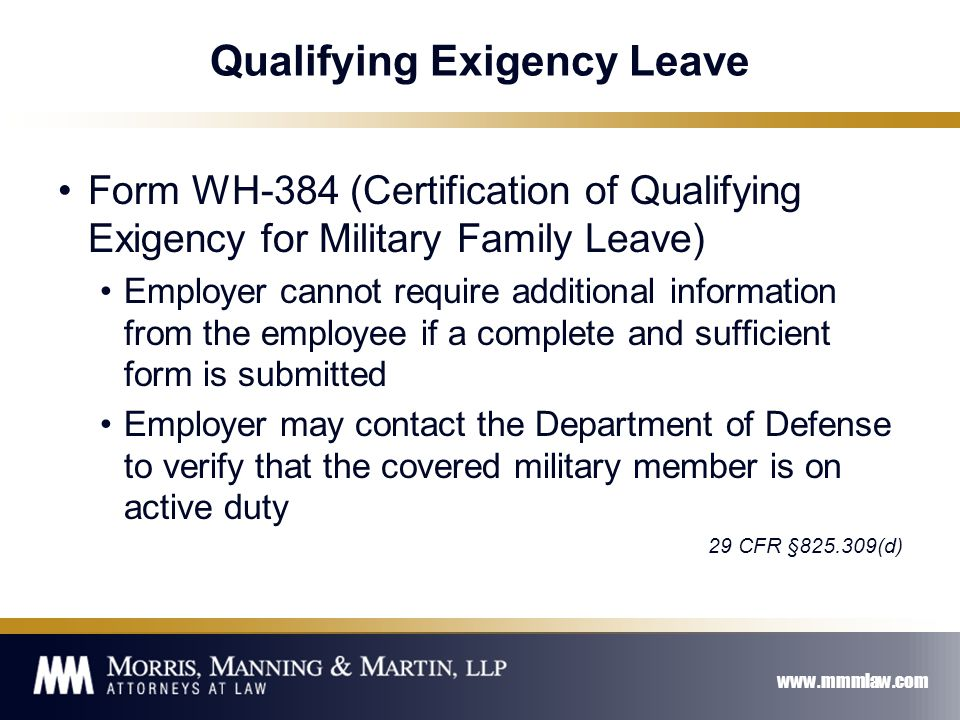 www.mmmlaw.com Qualifying Exigency Leave Form WH-384 (Certification of Qualifying Exigency for Military Family Leave) Employer cannot require additional information from the employee if a complete and sufficient form is submitted Employer may contact the Department of Defense to verify that the covered military member is on active duty 29 CFR §825.309(d)