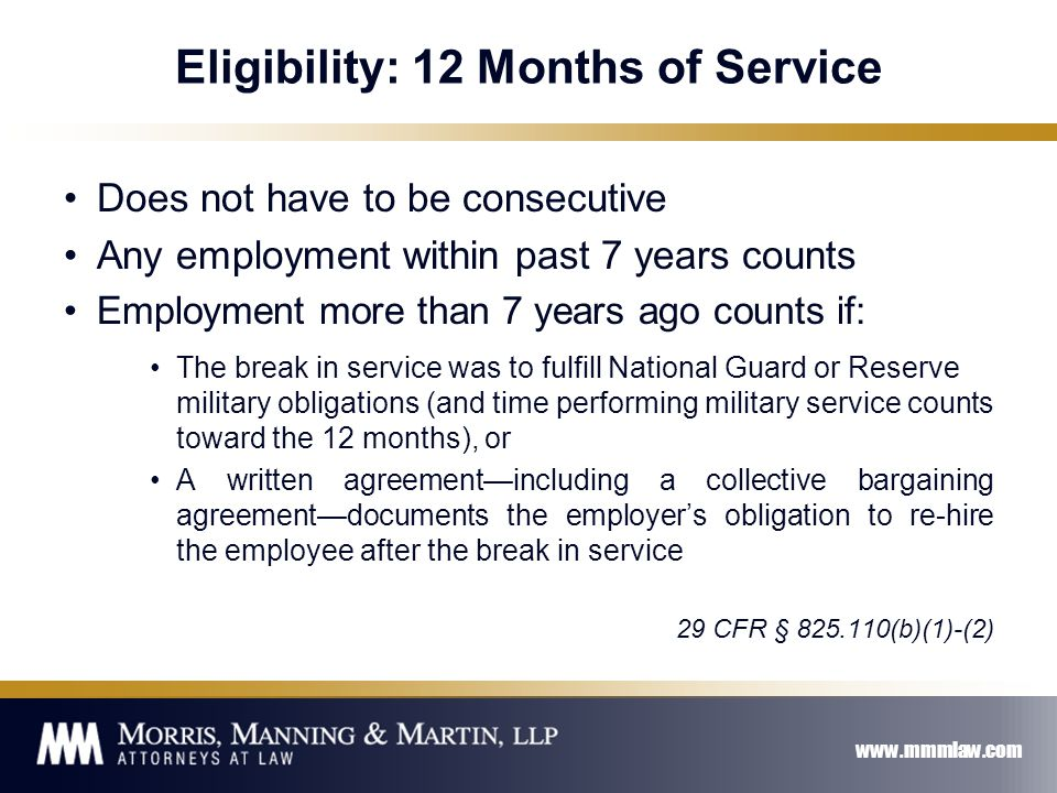 www.mmmlaw.com Eligibility: 12 Months of Service Does not have to be consecutive Any employment within past 7 years counts Employment more than 7 years ago counts if: The break in service was to fulfill National Guard or Reserve military obligations (and time performing military service counts toward the 12 months), or A written agreement—including a collective bargaining agreement—documents the employer's obligation to re-hire the employee after the break in service 29 CFR § 825.110(b)(1)-(2)