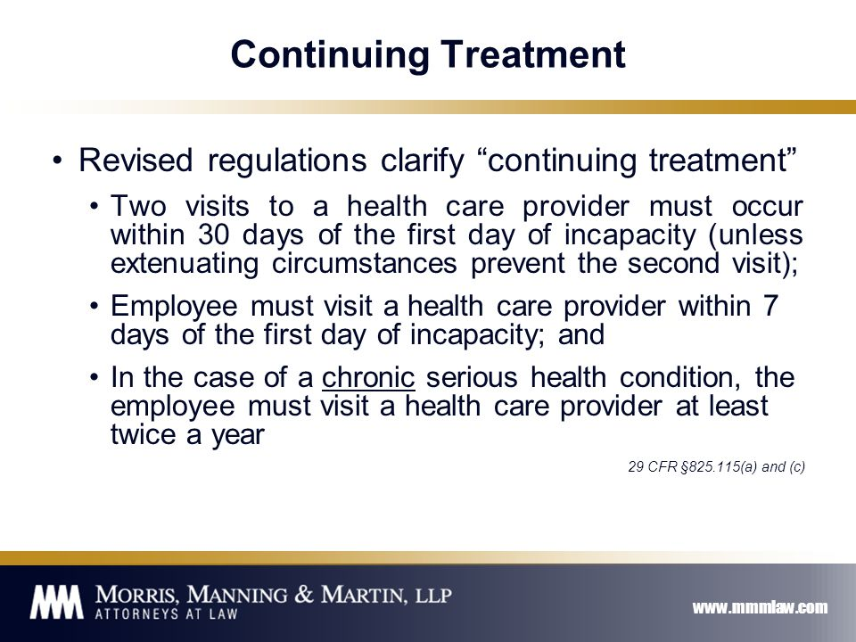 www.mmmlaw.com Continuing Treatment Revised regulations clarify continuing treatment Two visits to a health care provider must occur within 30 days of the first day of incapacity (unless extenuating circumstances prevent the second visit); Employee must visit a health care provider within 7 days of the first day of incapacity; and In the case of a chronic serious health condition, the employee must visit a health care provider at least twice a year 29 CFR §825.115(a) and (c)