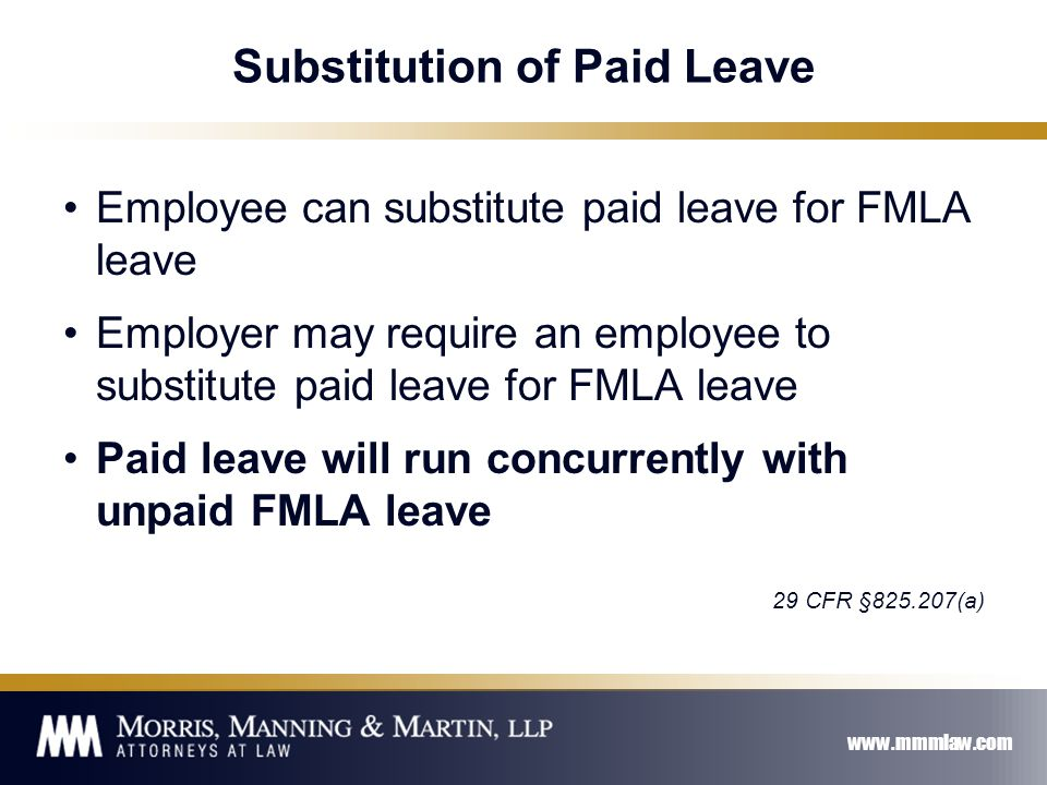 www.mmmlaw.com Substitution of Paid Leave Employee can substitute paid leave for FMLA leave Employer may require an employee to substitute paid leave for FMLA leave Paid leave will run concurrently with unpaid FMLA leave 29 CFR §825.207(a)