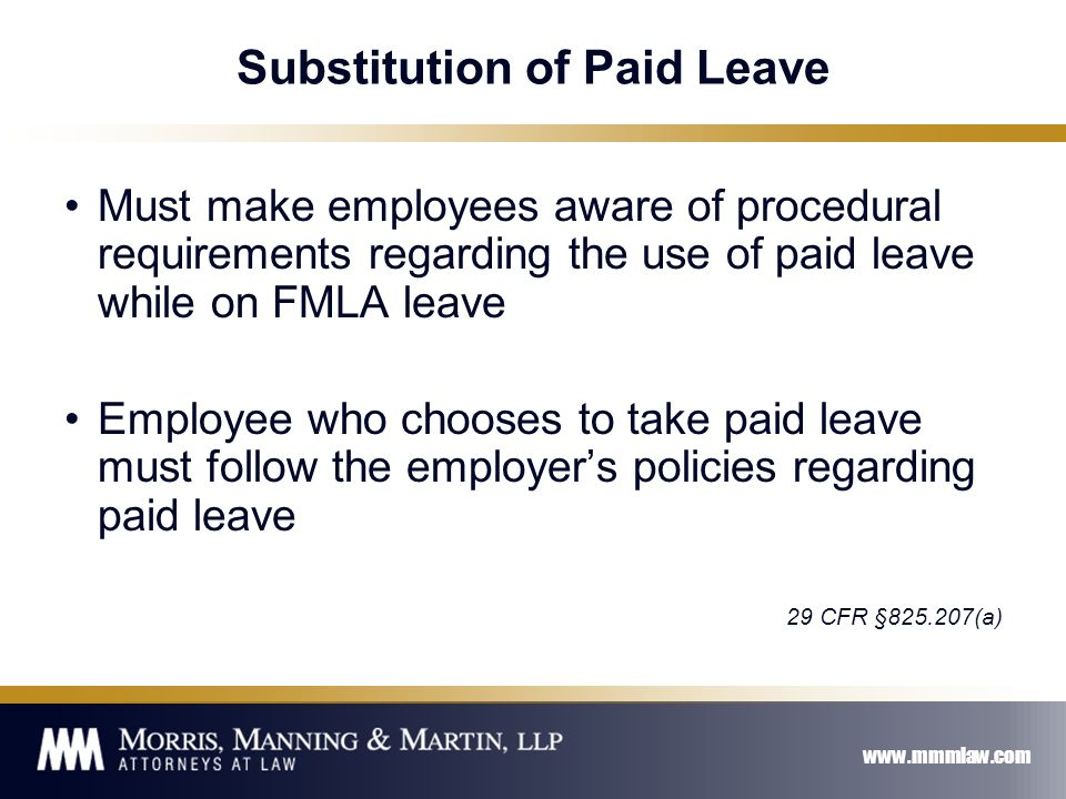 www.mmmlaw.com Substitution of Paid Leave Must make employees aware of procedural requirements regarding the use of paid leave while on FMLA leave Employee who chooses to take paid leave must follow the employer's policies regarding paid leave 29 CFR §825.207(a)
